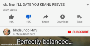Meme, Sorry, and Date: ok. fine. I'LL DATE YOU KEANU REEVES  372K views  E+  Share  Download  10K  10K  Save  blndsundoll4mj  4.7M subscribers  SUBSCRIBE  Perfectly balanced...  made with mematic i'm sorry i made this with meme magic i'm just really poor