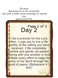 Life, Love, and Bible: Ok guys  Because of no nut november  I will post a bible verse everyday to remind  you  guys to be holy  Page 1 of 1  1 As a prisoner for the Lord,  (then, I urge you to live a life  worthy of the calling you have  received. 2 Be completely  umble and gentle; be patient,  earing with one another in love  Make every effort to keep the  unity of the Spirit through the  ond of peace. (Ephesians 4:1  NIV)