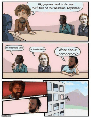 Future, Game of Thrones, and Democracy: ok, guys we need to discuss  the future od the Westeros. Any ideas?  Let me be the ki  etJohn be the  What about  democracy?