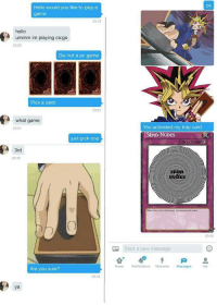 "<p>Yugioh memes are on the rise - BUY BUY BUY!!! via /r/MemeEconomy <a href=""http://ift.tt/2kkiREG"">http://ift.tt/2kkiREG</a></p>: ok  Hello would you like to play a  game  23:13  hello  ummm im playing cs:go  23:20  Dw not a pc game  Pick a carcd  23-21  A what game  2321  You activated my trap card  SEND NUDES  just pick one  TRAP CARD  3rd  23:42  NUDES  When this cand is tivaned, you muat send nes  2345  Start a new message  Home Notifications Moments Messages  Me  Are you sure?  23:44  ya <p>Yugioh memes are on the rise - BUY BUY BUY!!! via /r/MemeEconomy <a href=""http://ift.tt/2kkiREG"">http://ift.tt/2kkiREG</a></p>"