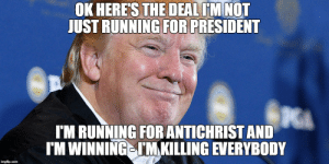 Donald Trump Is The Anti-Christ: OK HERE'S THE DEAL IM NOT  JUST RUNNING FOR PRESIDENT  I'M RUNNING FOR ANTICHRIST AND  I'M WINNING IM KILLING EVERYBODY  imgflip.com Donald Trump Is The Anti-Christ