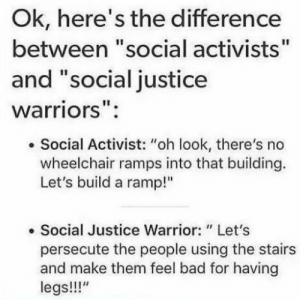 """I see that many people dont know the difference: Ok, here's the difference  between """"social activists""""  and """"social justice  warriors"""":  . Social Activist: """"oh look, there's no  wheelchair ramps into that building.  Let's build a ramp!""""  . Social Justice Warrior: """" Let's  persecute the people using the stairs  and make them feel bad for having  legs!!!"""" I see that many people dont know the difference"""