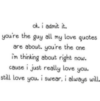http://iglovequotes.net/: ok. i admit it.  you're the guy all my love quotes  are about. you're the one  im thinking about right now.  cause i just really love you.  still love you. i susear, i alusays will. http://iglovequotes.net/