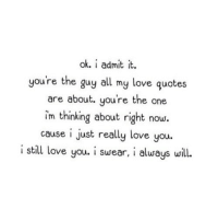 http://iglovequotes.net/: ok. i admit it.  you're the guy all my love quotes  are about. you're the one  im thinking about right now.  cause i just really love you.  i still love you. i swear, i always will. http://iglovequotes.net/