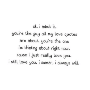 https://iglovequotes.net/: ok. i admit it  you're the guy all my love quotes  are about. you're the one  im thinking about right now.  cause i just really love you.  i still love you. i swear, i always will. https://iglovequotes.net/