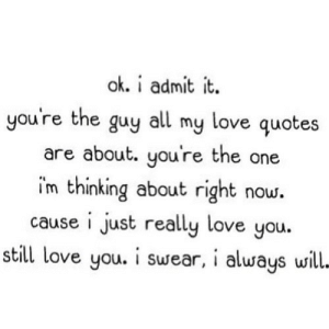 https://iglovequotes.net/: ok. i admit it  you're the guy all my love quotes  are about. you're the one  im thinking about right now.  cause i just really love you.  still love you. i swear, i always will- https://iglovequotes.net/