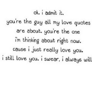 https://iglovequotes.net/: ok. i admit it.  you're the guy  my love quotes  all  are about. you're the one  i'm thinking about right now.  cause i just really love you.  i still love you. i swear, i always will https://iglovequotes.net/