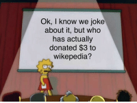 Funny, Who, and This: Ok, I know we joke  about it, but who  has actually  donated $3 to  wikepedia?