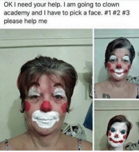 Memes, Academy, and Help: OK I need your help. I am going to clown  academy and I have to pick a face. #1 #2 #3  please help me Help her pick one 🤡 I like 3 what y'all think???