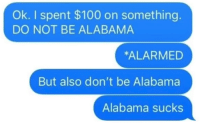 Alabama: Ok. I spent $100 on something  DO NOT BE ALABAMA  ALARMED  But also don't be Alabama  Alabama sucks