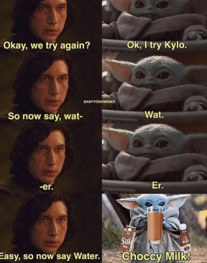Please stop with this format. It's cringe: Ok, I try Kylo.  Okay, we try again?  BABYYODAMEMEE  Wat.  So now say, wat-  Er.  -er.  Silk  migk  Choccy Milk!  Easy, so now say Water. Please stop with this format. It's cringe