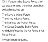 My work here is dumb 😂😂: Ok if it's gonna be Space Force then  we gotta rename the other branches  so it all matches up.  The Navy is Water Force.  T he Army is Land Force  The Marines are Punch Force.  The Coast Guard is Swim Force  And duh of course the Air Force is Air  Force Force.  My work here is dumb My work here is dumb 😂😂