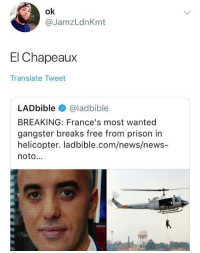 Blackpeopletwitter, News, and Prison: ok  @JamzLdnKmt  El Chapeaux  Translate Tweet  LADbible @ladbible  BREAKING: France's most wanted  gangster breaks free from prison in  helicopter. ladbible.com/news/news-  noto. <p>France's most wanted gangster (via /r/BlackPeopleTwitter)</p>