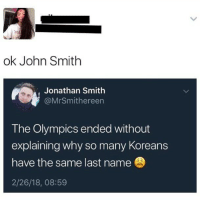 Girl Memes, Olympics, and John Smith: ok John Smith  Jonathan Smith  @MrSmithereen  The Olympics ended without  explaining why so many Koreans  have the same last name  2/26/18, 08:59 Lmfaooo