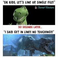 """<p>Every damn day at work.</p>: """"OK KIDS, LET'S LINE UP SINGLE FILE!""""  Dorel Teachers  30 SECONDS LATER..  """"I SAID GET IN LINE!! NO TOUCHING!!"""" <p>Every damn day at work.</p>"""