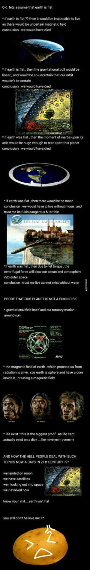 Earth is not flat (scientific explanation): OK, lets assume that earth is flat  *if earth is flat ?? then it would be impossible to live  as there would be uncertain magnetic field  conclusion we would have died  *if earth is flat, then the gravitational pull would be  linear, and would be so uncertain that our orbit  wouldn't be certain  conclusion: we would have died  * if earth was flat, then the moment of inertia upon its  axis would be huge enough to tear apart this planet  conclusion we would have died  *if earth was flat, then there would be no moon  conclusion: we would have to live without moon, and  trust me its ukin dangerous & terrible  THE FLAT EARTH SOCIETY  if earth was flat, then due to net torque, the  centrifugal force will blow our ocean and atmosphere  into outer space  conclusion trust me live cannot exist without water  PROOF THAT OUR PLANET IS NOT A FUKIN DISK  *gravitational field itself and our rotatory motion  around sun  *the magnetic field of earth, which protects us from  radiation is alive, coz earth is sphere and have a core  inside it...creating a magnetic field  * life exist this is the biggest proof as life cant  actually exist on a disk like neverrrrrr everTTrrr  AND HOW THE HELL PEOPLE DEAL WITH SUCH  TOPICS NOW A DAYS IN 21st CENTURY ??  we landed on moon  we have satellites  we r looking out into space  we r evolved novw  know your shit... earth isn't flat  you still don't believe me ?? Earth is not flat (scientific explanation)