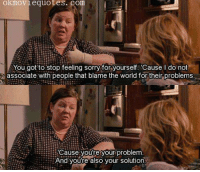Memes, Bridesmaids, and Movie Quotes: ok movie quotes. com  You got to stop feeling sorry for yourself 'Cause I do not  associate with people that blame the world for their problems  Cause you're your problem.  And you're also your solution. Bridesmaids