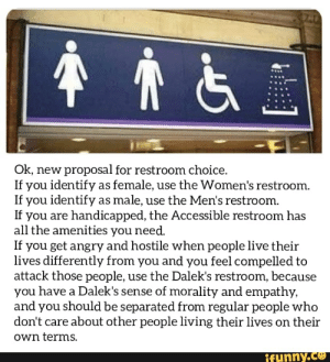 Empathy, Good, and Live: Ok, new proposal for restroom choice.  If you identify as female, use the Women's restroom.  If you identify as male, use the Men's restroom.  If you are handicapped, the Accessible restroom has  all the amenities you need.  If you get angry and hostile when people live their  lives differently from you and you feel compelled to  attack those people, use the Dalek's restroom, because  you have a Dalek's sense of morality and empathy,  and you should be separated from regular people who  don't care about other people living their lives on their  own terms.  ifunny.co Sounds good to me😊