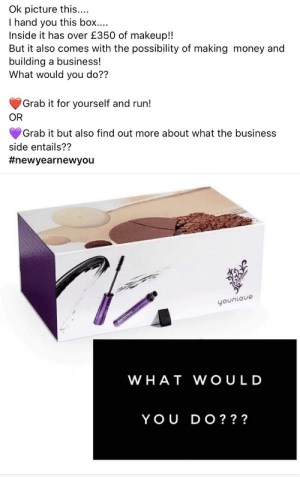 Everyone ignores her: Ok picture this...  I hand you this box....  Inside it has over £350 of makeup!!  But it also comes with the possibility of making money and  building a business!  What would you do??  Grab it for yourself and run!  OR  Grab it but also find out more about what the business  side entails??  #newyearnewyou  younique  WHAT WOULD  YOU DO? ?? Everyone ignores her