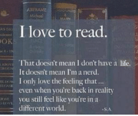 Nerd, Girl Memes, and Reality: OK  RERAME.  I love to read  That doesn't mean I don't have a life.  It doesn't mean I'm a nerd.  ow I only love the feeling that  even when you're back in reality  you still feel like you're in a  different world.  SA https://t.co/aNRR9Bp2If