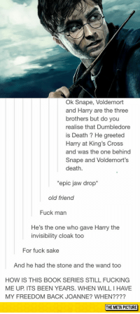"Club, Dumbledore, and Fucking: Ok Snape, Voldemort  and Harry are the three  brothers but do you  realise that Dumbledore  is Death ? He greeted  Harry at King's Cross  and was the one behing  Snape and Voldemort's  death  epic jaw drop  old friend  Fuck man  He's the one who gave Harry the  invisibility cloak too  For fuck sake  And he had the stone and the wand too  HOW IS THIS BOOK SERIES STILL FUCKING  ME UP. ITS BEEN YEARS. WHEN WILL I HAVE  MY FREEDOM BACK JOANNE? WHEN????  THE META PICTURE <p><a href=""http://laughoutloud-club.tumblr.com/post/154705458566/epic-jaw-drop"" class=""tumblr_blog"">laughoutloud-club</a>:</p>  <blockquote><p>Epic Jaw Drop</p></blockquote>"