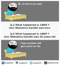 Mahatma Gandhi, Memes, and Old: Ok, so here is my exam.  Q.1 What happened in 1869?  Ans: Mahatma Gandhi was born  Q.2 What happened in 1885?  Ans: Mahatma Gandhi was 16 years old  I hope examiner will  give marks for this  困@DESIFUN 증@DESIFUN @DESIFUN DESIFUN.COM desifun