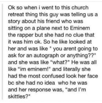 "Church, Confused, and Eminem: Ok so when i went to this church  retreat thing this guy was telling us a  story about his friend who was  sitting on a plane next to Eminem  the rapper but she had no clue that  it was him ok. So he like looked at  her and was like "" you arent going to  ask for an autograph or anything??""  and she was like ""what?"" He was all  like ""im eminem!"" and literally she  had the most confused look her face  bc she had no idea who he was  and her response was, ""and I'm  skittles?"" its true i was the plane seat"