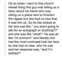 """Church, Confused, and Eminem: Ok so when i went to this church  retreat thing this guy was telling us a  story about his friend who was  sitting on a plane next to Eminem  the rapper but she had no clue that  it was him ok. So he like looked at  her and was like you arent going to  ask for an autograph or anything??""""  and she was like """"what?"""" He was all  like """"im eminem!"""" and literally she  had the most confused look her face  bc she had no idea who he was  and her response was, """"and I'm  skittles?"""""""