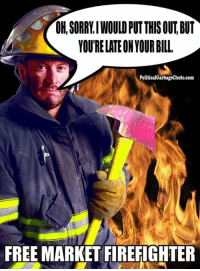 Firefighter: OK, SORRLIWOULDPUT THIS OUT BUT  YOURELATEONYOURBILL.  PoliticalGarbagechute.com  FREE MARKET FIREFIGHTER