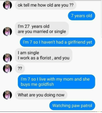 Goldfish, Work, and Girl: ok tell me how old are you ??  7 years old  I'm 27 years old  are you married or single  I'm 7 so I haven't had a girlfriend yet  I am single  I work as a florist, and you  7?  I'm 7 so I live with my mom and she  buys me goldfish  What are you doing now  Watching paw patrol Is she labeled as a Pedo or no cuz shes a girl????? and only guys can be pedo 😤