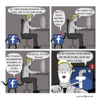"""Birthday, Facebook, and Fucking: OK. THATS ENOUGH FACEBOOK FOR  ODAY, TIME TO DO SOME WORK  NAH, HAVEN'T SEEN  HIM IN 10 YEARS  BUT IT'S  STEVE'S  BIRTHDAY  WISH HIM  WELL  FACEBOOK, I'M DONE  I'M BUSY!  E'RE FUCKING DONE WHEN  SAY WE'RE DONE, NOW GET  BACK ON ME!  BUT ITS ALICE  HOUSEWARMING  IN 8 WEEKS. LET  HER KNOW IF  YOU'RE  ATTENDING  3  2  aone ntoRapture com <p><a href=""""https://omg-images.tumblr.com/post/167419057132/facebook-oc"""" class=""""tumblr_blog"""">omg-images</a>:</p>  <blockquote><p>Facebook [OC]</p></blockquote>"""