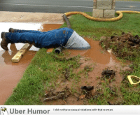 "Omg, Tumblr, and Uber: OK  Uber Humor  I did not have sexual relations with that woman. <p><a href=""http://omg-images.tumblr.com/post/153271766139/a-water-pipe-busted-in-my-front-yard"" class=""tumblr_blog"">omg-images</a>:</p>  <blockquote><p>A water pipe busted in my front yard</p></blockquote>"