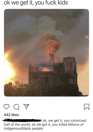 Disrespecting an entire religion while being excited about a building burning, delightful: ok we get it, you fuck kids  442 likes  et ok, we get it, you c  half of the world. ok we get it, you killed billions of  indigenous/black people. Disrespecting an entire religion while being excited about a building burning, delightful