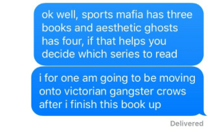Books, Friends, and Lit: ok well, sports mafia has three  books and aesthetic ghosts  has four, if that helps you  decide which series to read  i for one am going to be moving  onto victorian gangster crows  after i finish this book up  Delivered nathaneilwesniski:  convincing ur friends to join the aesthetic YA lit fandoms like