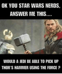 ??? 👊👊👊👊 SuperHeroAlliance: OK YOU STAR WARS NERDS,  ANSWER ME THIS  WOULD A JEDI BE ABLE TO PICK UP  THOR'S HAMMER USING THE FORCE ??? 👊👊👊👊 SuperHeroAlliance