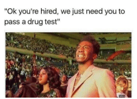 """drug testing: """"Ok you're hired, we just need you to  pass a drug test"""""""