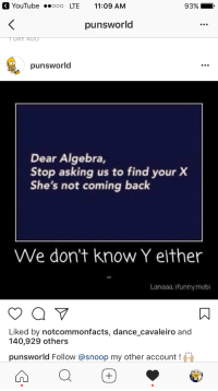 dear algebra: OK YouTube ..ooo LTE 11:09 AM  punsworld  DAY AGO  punsworld  Dear Algebra,  Stop asking us to find your X  She's not coming back  We don't know Y either  Lanaaa. Ifunny mobi  Liked by notcommonfacts, dance cavaleiro and  140,929 others  punsworld Follow @snoop my other account