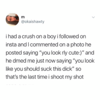 "Crush, Cute, and Memes: @okaishawty  i had a crush on a boy i followed on  insta and Icommented on a photo he  posted saying ""you look rly cute:)"" and  he dmed me just now saying ""you look  like you should suck this dick"" so  that's the last time i shoot my shot People these days... 😫😂"