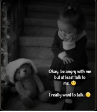 Angry: Okay, be angry with me  but at least talk to  me..  I really want to talk..
