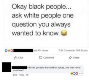 laughoutloud-club:  Maybe not so insane: Okay black people...  ask white people one  question you always  wanted to know  and 974 others  7.5K Comments 765 Shares  O Comment  O Share  O Like  Why did you raid the world for spices, and then never  use them?  DD 1.3K  Like Reply 1d laughoutloud-club:  Maybe not so insane
