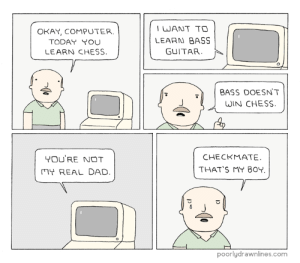Dad, Meme, and Tumblr: OKAY, COMPUTER.  TODAY YOU  LEARN CHESS  WANT TO  LEARN BASS  GUITAR  0  BASS DOESN'T  WIN CHESS  YOU'RE NOT  MY REAL DAD  CHECKMATE  THAT'S MY 80Y  poorlydrawnlines.com Chess Computerhttp://meme-rage.tumblr.com