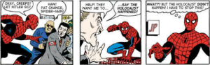 Not fake news. Spider-man is a Nazi sympathizer: OKAY, CREEPS!  LET HITLER G0!  WHATP! BUT THE HOLOCALIST DIDN'T  HAPPEN! I HAVE TO STOP THIS!  .SAY THE  HOLOCALST  HAPPENED!  HAW!  FAT CHANCE,  SPIDER-MAN  HELP! THEY  WANT ME TO...  JP Not fake news. Spider-man is a Nazi sympathizer