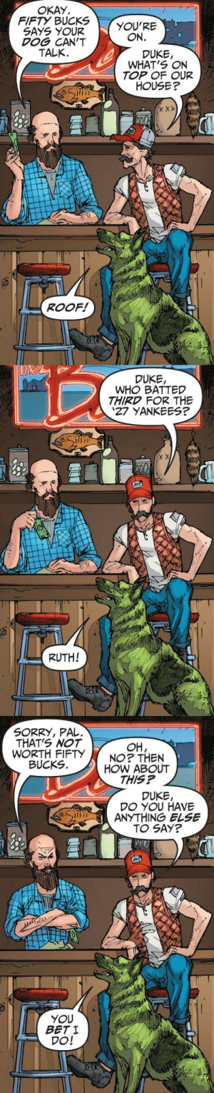 lobsterlearningtofly: kinasin: Teen Titans #8 Beast boy you con artist : OKAY  FIFTY BUCKS  SAYS YOUR  DOG CAN'T  TALK.  YOU'RE  ON.  DUKE,  WHAT'S ON  TOP OF OUR  HOUSE?  וויון  ROOF!   DUKE,  WHO BATTED  THIRD FOR THE  27 YANKEES?  RUTH!   SORRY, PAL.  THAT'S NOT  WORTH FIFTY  BUCKS  OH,  NO? THEN  HOW ABOUT  THIS?  DUKE,  DO YOU HAVE  ANYTHING ELSE  TO SAY?  YOU  BET I  DO! lobsterlearningtofly: kinasin: Teen Titans #8 Beast boy you con artist