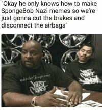 """Lmao, Memes, and SpongeBob: """"Okay he only knows how to make  SpongeBob Nazi memes so we're  just gonna cut the brakes and  disconnect the airbags""""  @heckoffsupreme @heckoffsupreme I'm still laughing at this lmao"""