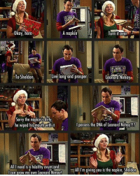 One of my all time favorite penny Sheldoncooper moments! What's yours? Follow @thebig_bangtheory For your daily tbbt kaleycuoco jimparsons tvshow tvquotes tv tvscene thebigbangtheorycast bigbangtheorycast lmaobruh lol😂 lol😂😂😂 lmao😂😂😂: Okay, here  A napkin  Turn it over  Live long and prosper  To Sheldon  Leonard Nimoy  Sorry the he wiped hismouthwith it  l possess the DNA of Leonard Nimoy?!?  All I need is a healthy ovum ond  is the napkin, Sheldon  g I can grow my own Leonard Nimoy!  All I'm giving you One of my all time favorite penny Sheldoncooper moments! What's yours? Follow @thebig_bangtheory For your daily tbbt kaleycuoco jimparsons tvshow tvquotes tv tvscene thebigbangtheorycast bigbangtheorycast lmaobruh lol😂 lol😂😂😂 lmao😂😂😂