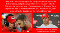 Mosas: Okay, here's what l'm going to do. l'mgoing to trade you to the  Redskins because I got everyone to believe you can't take the  Chiefs to the promised land. Then next year, at this time, if the  Eagles have won a Championship and the Chiefs have not, we'l  know without a doubt what the real problems was.  MOSA  MOSAIC  INING  MP  ING  ปิโ  Good plan coach, but we can  always say it was defense.
