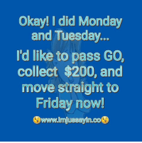 #jussayin: Okay! I did Monday  and Tuesday  'd like to pass GO,  collect $200, and  move straight to  Friday now!  Owww.lmjussaylin.co® #jussayin