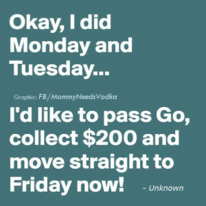 graphic: Okay, I did  Monday and  Tuesday...  Graphic: FB/MommyNeedsVodka  I'd like to pass Go,  collect $200 and  move straight to  Friday now!  Unknown