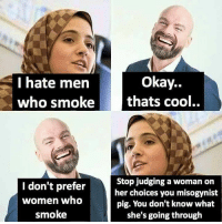 Memes, Cool, and Okay: Okay..  I hate men  who smoke thats cool..  I don't prefer  women who  smoke  Stop judging a woman on  her choices you misogynist  pig. You don't know what  she's going through Follow our new page - @sadcasm.co