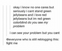 https://t.co/yISXrvO1do: okay i know no one cares but  seriously i cant stand green  jellybeans and i love red  jellybeans but im red green  colorblind do you see my  problem  i can see your problem but you cant  @everyone who is still reblogging this:  fight me https://t.co/yISXrvO1do